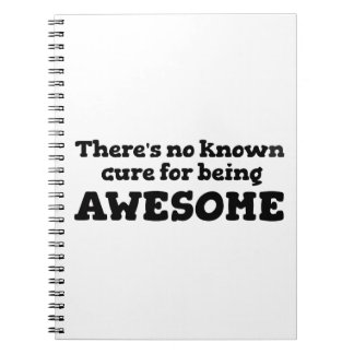 There is No Known Cure for Being Awesome Note Book