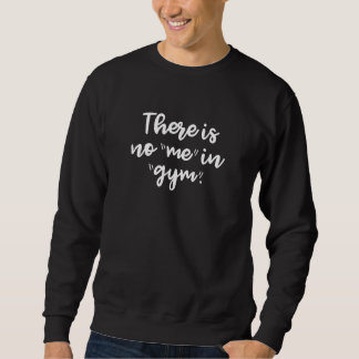 There Is No Me In Gym Sweatshirt