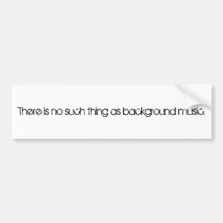 There is no such thing as background music. bumper sticker