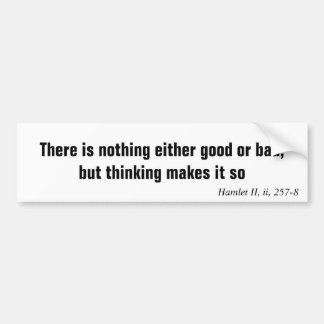 There is nothing either good or bad, but thinki... bumper sticker