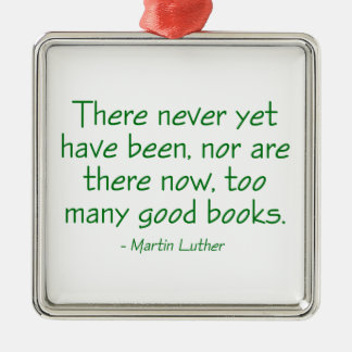 There Never Yet Have Been Too Many Good Books Metal Ornament