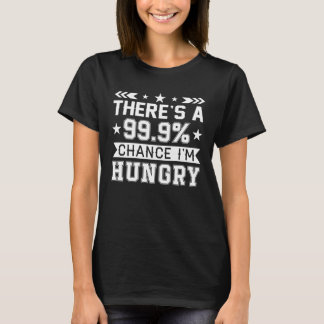 Theres 999 Percent Chance Im Hungry Shirt