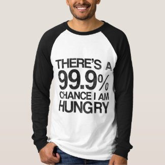 There's a 99.9% chance i am hungry T-Shirt