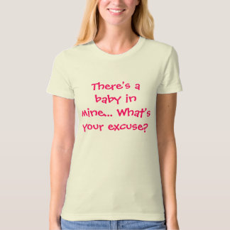 There's a baby in mine... What's your excuse? T-Shirt