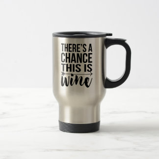 There's a Chance This is Wine | Quote Travel Mug