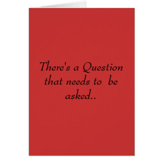 There's a Question that needs to  be asked.. Card