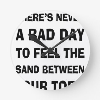 There's Never a Bad Day To feel The Sand Between Y Round Clock