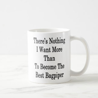 There's Nothing I Want More Than To Become The Bes Coffee Mug