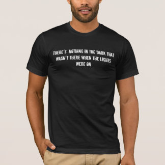 There's nothing in the dark that wasn't there ... T-Shirt