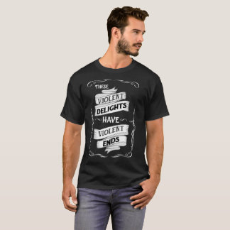 These Violent Delights Have Violent Ends T-Shirt