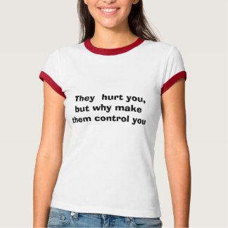 They  hurt you, but why make them control you t shirt