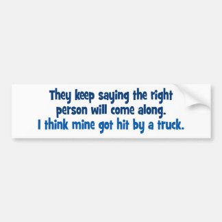 They keep saying the right person will come along bumper sticker