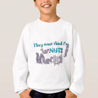 They must think I'm nuts Sweatshirt