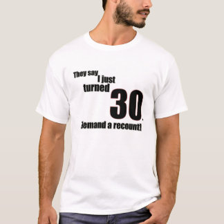 They say I just turned 30. I demand a recount! T-Shirt