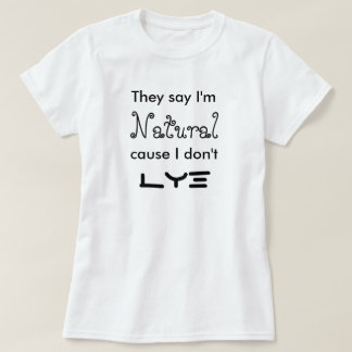 They say I'm Natural cause I don't Lye T-Shirt