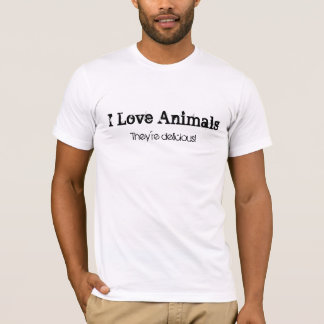 They're delicious!, I Love Animals T-Shirt