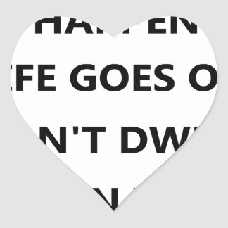 things happen life goes no don't dwell on heart sticker
