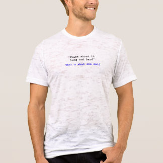 Think about it long and hard That's what she said T-Shirt