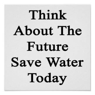 Think About The Future Save Water Today Poster