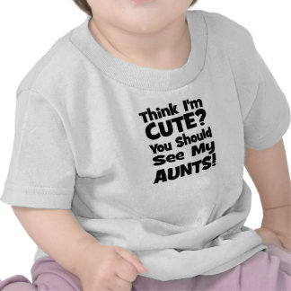 Think I'm Cute?  You should see my AUNTS! Tees