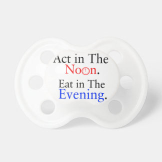 Think in The Morning. Act in The Noon. Eat in The Pacifier