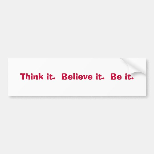 Think it.  Believe it.  Be it. Bumper Sticker