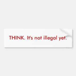 THINK. It's not illegal yet. Bumper Sticker