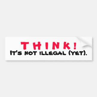 THINK! It's Not Illegal Yet Bumper Sticker