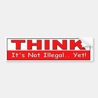 Think. It's Not Illegal Yet! political freedom Bumper Sticker