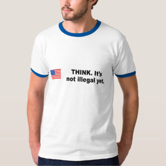 Think. It's not illegal yet T-Shirt