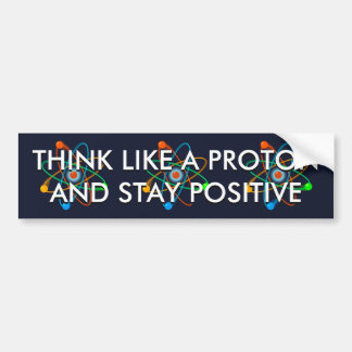 THINK LIKE A PROTON AND STAY POSITIVE BUMPER STICKER