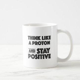 Think Like A Proton And Stay Positive Coffee Mug