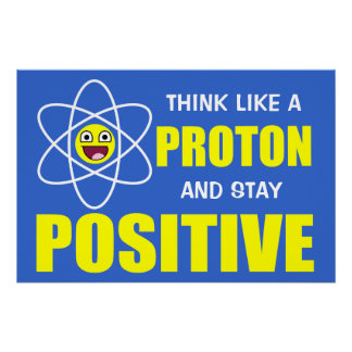 THINK LIKE A PROTON AND STAY POSITIVE PERFECT POSTER