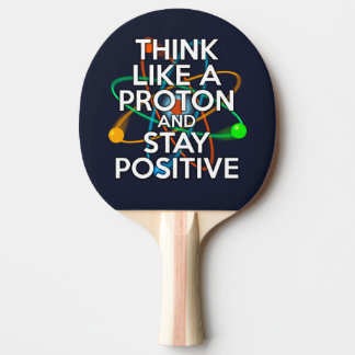 THINK LIKE A PROTON AND STAY POSITIVE PING PONG PADDLE