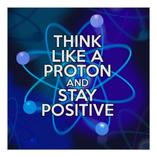 THINK LIKE A PROTON AND STAY POSITIVE POSTER