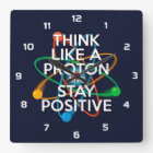 THINK LIKE A PROTON AND STAY POSITIVE SQUARE WALL CLOCK