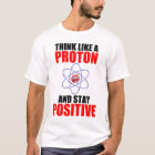 THINK LIKE A PROTON AND STAY POSITIVE T-Shirt