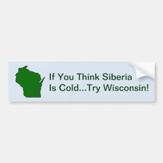 Think Siberia Is Cold Try Wisconsin Bumper Sticker