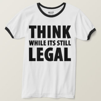 Think While Its Still Legal Funny Tee