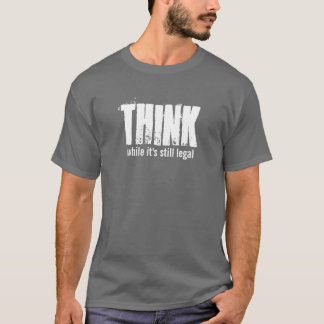 THINK while it's still legal T-Shirt