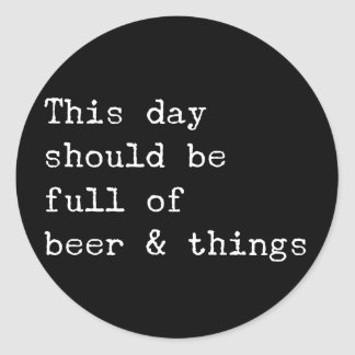 This day should be beer and things classic round sticker