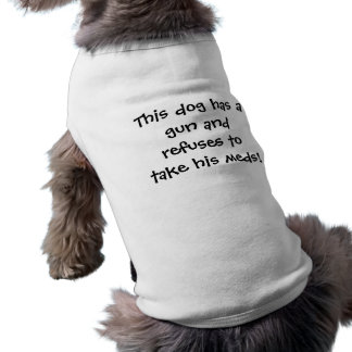 This dog has a gun and refuses to take his meds! shirt