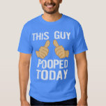 THIS GUY POOPED TODAY TSHIRTS
