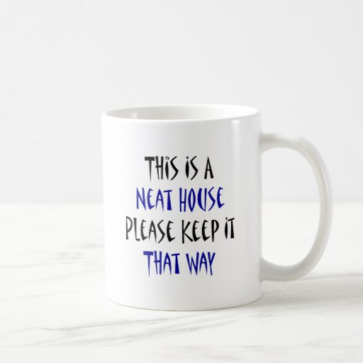 This Is A Neat House Please Keep It That Way Coffee Mugs