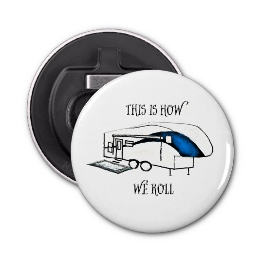 This is How We Roll (Camping) Round Button Bottle Opener