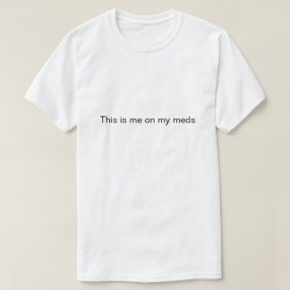 """""""This is me on my meds"""" shirt"""