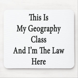 This Is My Geography Class And I'm The Law Here Mouse Pad
