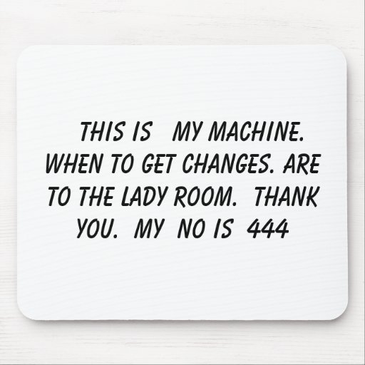 THIS IS   MY MACHINE. WHEN TO GET CHANGES. A... MOUSE MATS
