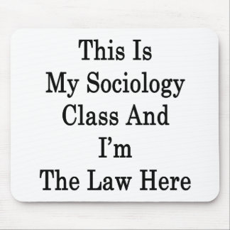 This Is My Sociology Class And I'm The Law Here Mouse Pad
