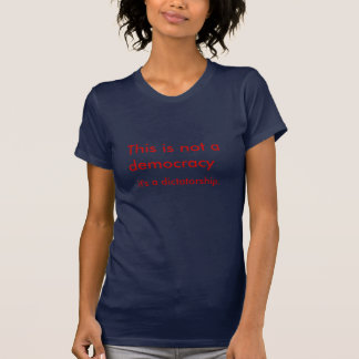 This is not a democracy, it's a dictatorship. T-Shirt